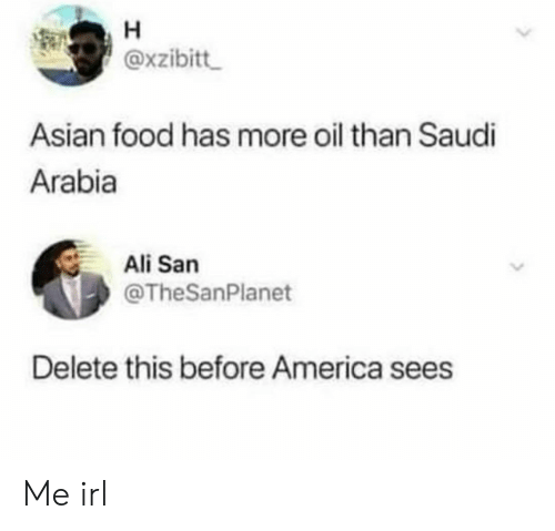 Ali: H  @xzibitt  Asian food has more oil than Saudi  Arabia  Ali San  @TheSanPlanet  Delete this before America sees Me irl