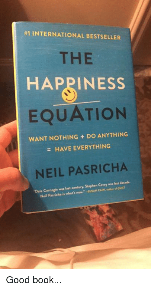 "Memes, Stephen, and Book: H1 INTERNATIONAL BESTSELLER  THE  HAPPINESS  EQUATION  WANT NOTHING DO ANYTHING  HAVE EVERYTHING  NEIL PASRICHA  ""Dale Carnegie was last century. Corey  n att decade.  Stephen Neil ha is what's now. -suSAN CAIN,  Pasric Good book..."