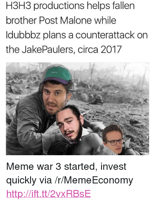 "meme war: H3H3 productions helps fallen  brother Post Malone while  ldubbbz plans a counterattack on  the JakePaulers, circa 2017 <p>Meme war 3 started, invest quickly via /r/MemeEconomy <a href=""http://ift.tt/2vxRBsE"">http://ift.tt/2vxRBsE</a></p>"