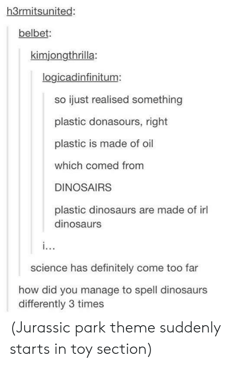 Jurassic Park: h3rmitsunited:  belbet:  kimjongthrilla:  logicadinfinitum:  so ijust realised something  plastic donasours, right  plastic is made of oil  which comed from  DINOSAIRS  plastic dinosaurs are made of il  dinosaurs  science has definitely come too far  how did you manage to spell dinosaurs  differently 3 times (Jurassic park theme suddenly starts in toy section)