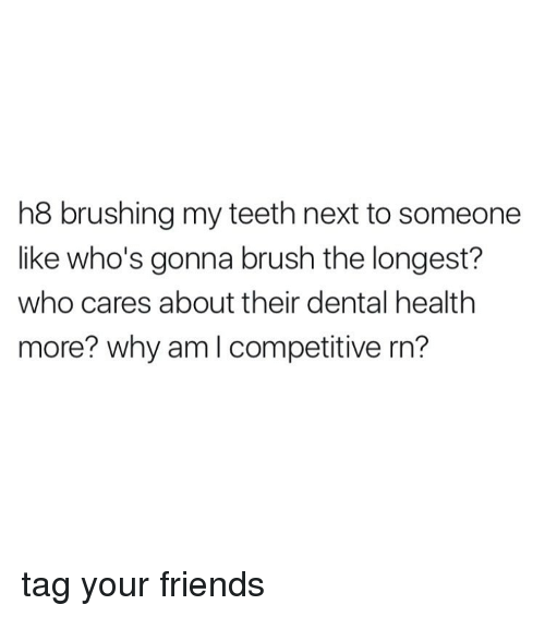 Memes, 🤖, and Teeth: h8 brushing my teeth next to someone  like who's gonna brush the longest?  who cares about their dental health  more? why am I competitive rn? tag your friends