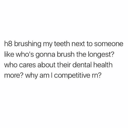 Memes, 🤖, and Teeth: h8 brushing my teeth next to someone  like who's gonna brush the longest?  who cares about their dental health  more? why am l competitive rn?