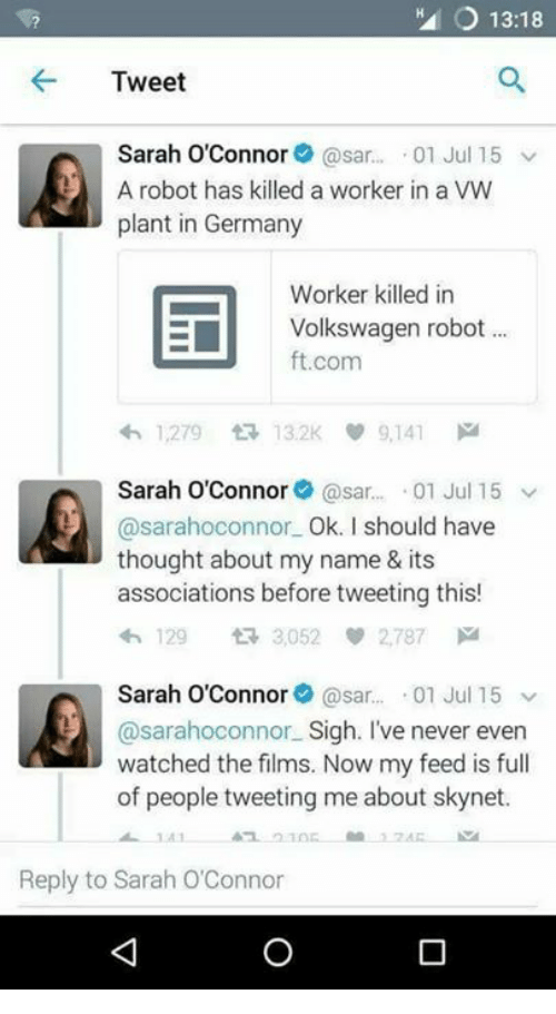 sars: HA 13:18  Tweet  Sarah O'Connor  @sar.  01 Jul 15 v  A robot has killed a worker in a VW  plant in Germany  Worker killed in  E Volkswagen robot  ft.com  1,279 tR 132K 9,141  M  Sarah O'Connor  @sar  01 Jul 15 v  @sarahoconnor Ok. I should have  thought about my name & its  associations before tweeting this!  4h 129 3,052 2,787 M  Sarah O'Connor  Casar  01 Jul 15  v  @sarahoconnor Sigh. I've never even  watched the films. Now my feed is full  of people tweeting me about sk  Reply to Sarah O'Connor