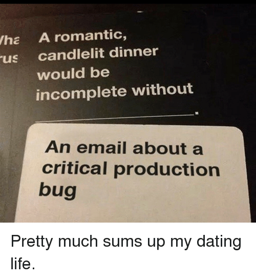 Dating Life: ha A romantic,  us candlelit dinner  would be  incomplete without  An email about a  critical production  bug  09 Pretty much sums up my dating life.