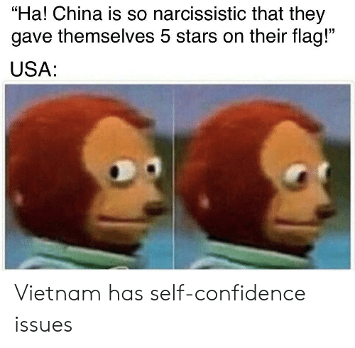 "Narcissistic: ""Ha! China is so narcissistic that they  gave themselves 5 stars on their flag!""  USA: Vietnam has self-confidence issues"