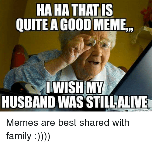 "Family, Meme, and Memes: HA HA THATIS  QUITE A GOOD MEME"",  WISH MY  HUSBAND WAS STILLALIVE Memes are best shared with family :))))"
