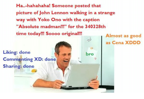 """John Lennon Walk: Ha.. hahahaha! Someone posted that  picture of John Lennon walking in a strange  way with Yoko Ono with the caption  """"Absolute madman  for the 340328th  time today!!! Soooo original!!!  Almost as good  as Cena XDDD  Liking: done  bro  Commenting  XD:  done  Sharing done"""