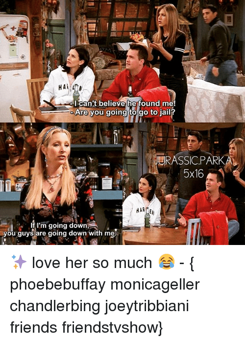 Memes, 🤖, and Park: HA  I can't believe he found me!  Are you going to go to jail?  RASSIC PARK  5x16  MARIE  If I'm going down  you guys are going down with me ✨ love her so much 😂 - { phoebebuffay monicageller chandlerbing joeytribbiani friends friendstvshow}
