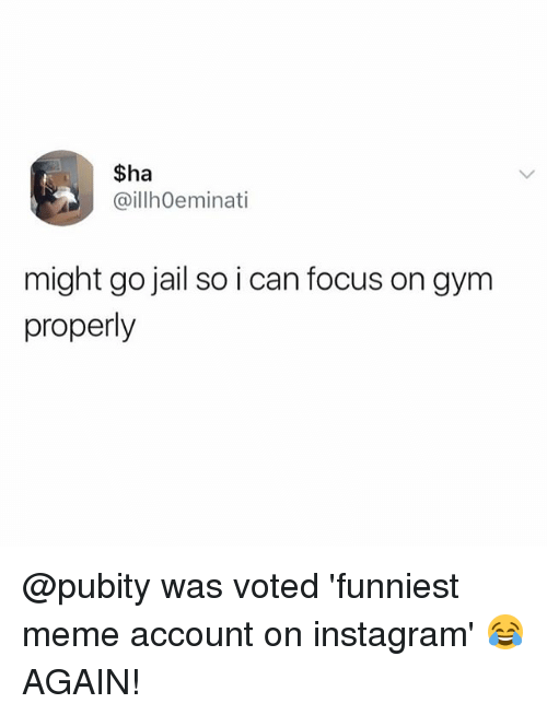 Gym, Instagram, and Jail: $ha  @illhOeminati  might go jail so i can focus on gym  properly @pubity was voted 'funniest meme account on instagram' 😂 AGAIN!