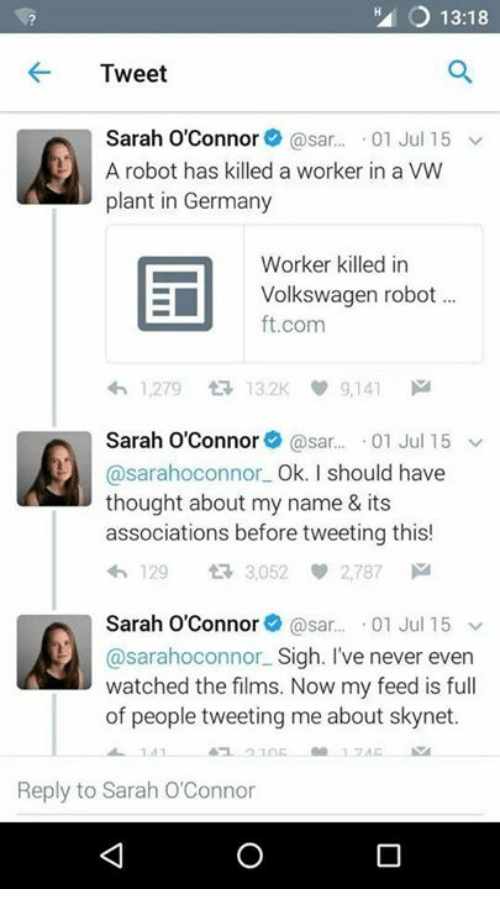 sars: HA O 13:18  Tweet  Sarah O'Connor  @sar  01 Jul 15 v  A robot has killed a worker in a VW  plant in Germany  Worker killed in  EI Volkswagen robot  ft.com  4h 1,279 tR 132K 9,141  Sarah O'Connor  @sar... 01 Jul 15 v  @sarahoconnor Ok. I should have  thought about my name & its  associations before tweeting this  129  t R 3,052 2,787 M  Sarah O'Connor  asar  01 Jul 15  v  @saraho connor Sigh. I've never even  watched the films. Now my feed is full  of people tweeting me about sk  Reply to Sarah O'Connor