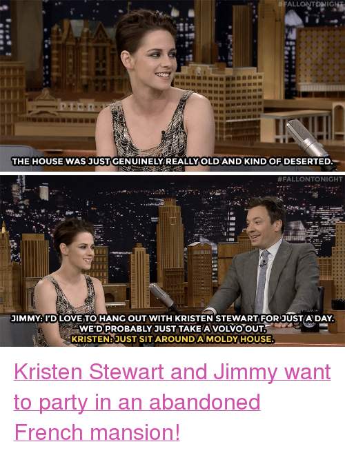"""Love, Party, and Target: ha  THE HOUSE WAS JUST GENUINELY REALLY OLDAND KINDOF DESERTED   #FALLONTONIGHT  JIMMY: I'D LOVE TO HANG OUT WITH KRISTEN STEWART FOR JUSTA DAY  WE'DPROBABLY JUST TAKE A VOLVO OUT  KRISTEN: JUST SIT AROUNDA MOLDY HOUSE <p><a href=""""https://www.youtube.com/watch?v=AizFuakpFeM"""" target=""""_blank"""">Kristen Stewart and Jimmy want to party in an abandoned French mansion!</a><br/></p>"""