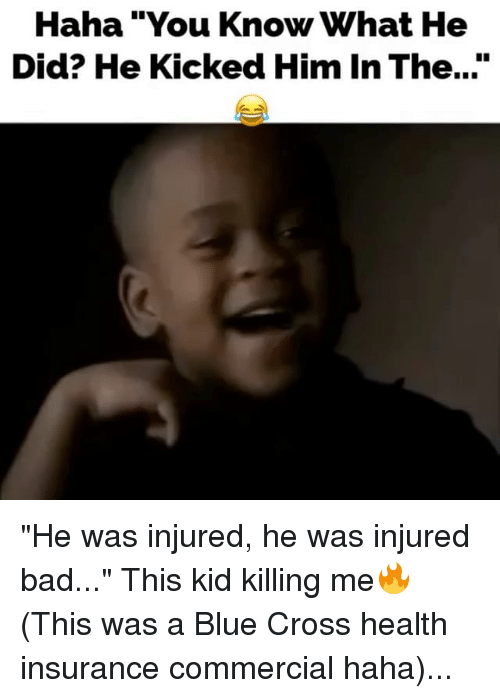 """Bad, Memes, and Blue: ha """"You Know What He  Did? He Kicked Him In The..."""" """"He was injured, he was injured bad..."""" This kid killing me🔥 (This was a Blue Cross health insurance commercial haha)..."""