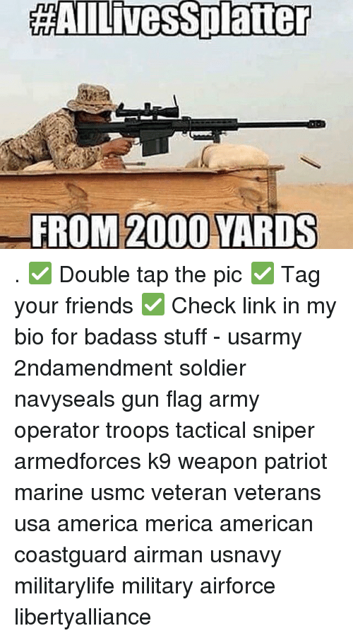 Memes, 🤖, and Usmc: HAAIILivessplatiter  FROM 2000 YARDS . ✅ Double tap the pic ✅ Tag your friends ✅ Check link in my bio for badass stuff - usarmy 2ndamendment soldier navyseals gun flag army operator troops tactical sniper armedforces k9 weapon patriot marine usmc veteran veterans usa america merica american coastguard airman usnavy militarylife military airforce libertyalliance