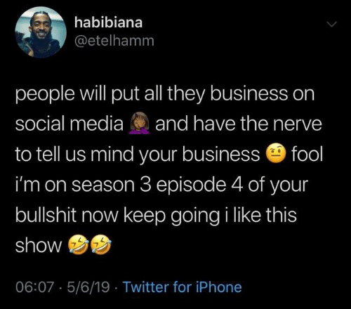 Season 3: habibiana  @etelhamm  people will put all they business on  social media and have the nerve  to tell us mind your business fool  i'm on season 3 episode 4 of your  bullshit now keep going i like this  show  06:07 5/6/19 Twitter for iPhone