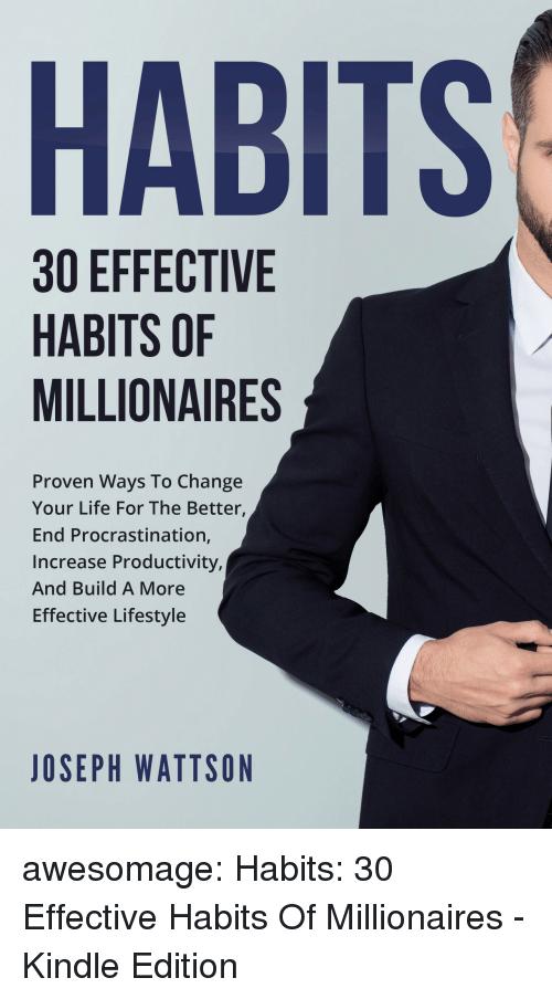 millionaires: HABITS  30 EFFECTIVE  HABITS OF  MILLIONAIRES  Proven Ways To Change  Your Life For The Better,  End Procrastination,  Increase Productivity,  And Build A More  Effective Lifestyle  JOSEPH WATTSON awesomage:  Habits: 30 Effective Habits Of Millionaires - Kindle Edition