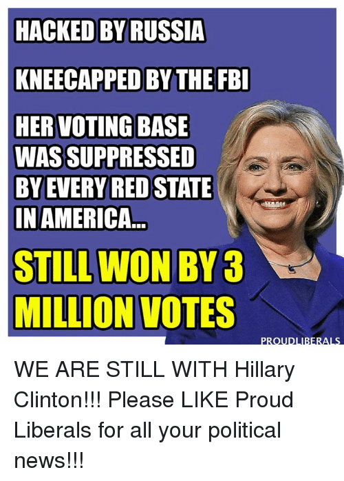 Proud Liberal: HACKED BY RUSSIA  KNEECAPPED BY THE FBI  HER VOTING BASE  WAS SUPPRESSED  BY EVERY RED STATE  IN AMERICA  STILL WON BY  MILLION VOTES  PROUDLIBERALS WE ARE STILL WITH Hillary Clinton!!!  Please LIKE Proud Liberals for all your political news!!!