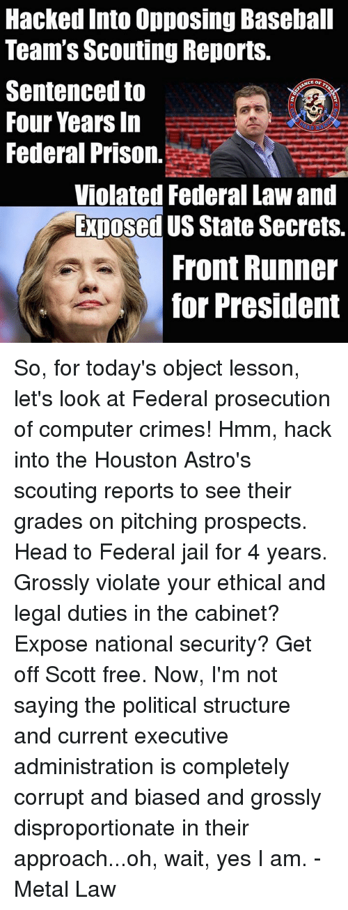 Baseball, Head, and Jail: Hacked Into Opposing Baseball  Team's Scouting Reports.  Sentenced to  Four Years In  Federal Prison.  Violated Federal Law and  Exposed US State Secrets.  Front Runner  for President So, for today's object lesson, let's look at Federal prosecution of computer crimes!  Hmm, hack into the Houston Astro's scouting reports to see their grades on pitching prospects.  Head to Federal jail for 4 years.  Grossly violate your ethical and legal duties in the cabinet?  Expose national security? Get off Scott free.    Now, I'm not saying the political structure and current executive administration is completely corrupt and biased and grossly disproportionate in their approach...oh, wait, yes I am. - Metal Law