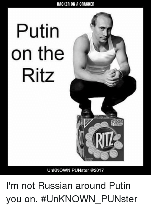 putin on the ritz: HACKER ON A CRACKER  Putin  on the  Ritz  RIZ  UnKNOWN PUNster @2017 I'm not Russian around Putin you on. #UnKNOWN_PUNster