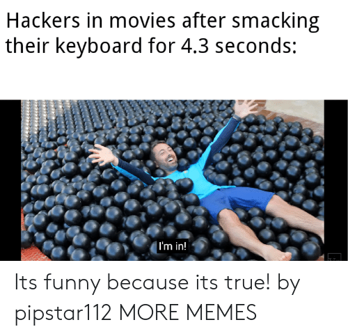 Hackers: Hackers in movies after smacking  their keyboard for 4.3 seconds:  | I'm in! Its funny because its true! by pipstar112 MORE MEMES
