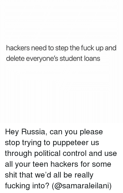Fucking, Memes, and Shit: hackers need to step the fuck up and  delete everyone's student loans Hey Russia, can you please stop trying to puppeteer us through political control and use all your teen hackers for some shit that we'd all be really fucking into? (@samaraleilani)