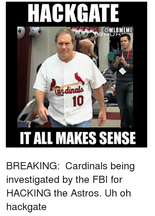 Astros: HACKGATE  OMLBMEME  DH  IT ALL MAKES SENSE BREAKING:  Cardinals being investigated by the FBI for HACKING the Astros. Uh oh hackgate