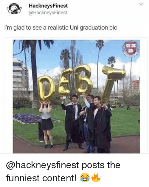 Memes, 🤖, and Uni: HackneysFinest  @Hackneys Finest  I'm glad to see a realistic Uni graduation pic @hackneysfinest posts the funniest content! 😂🔥