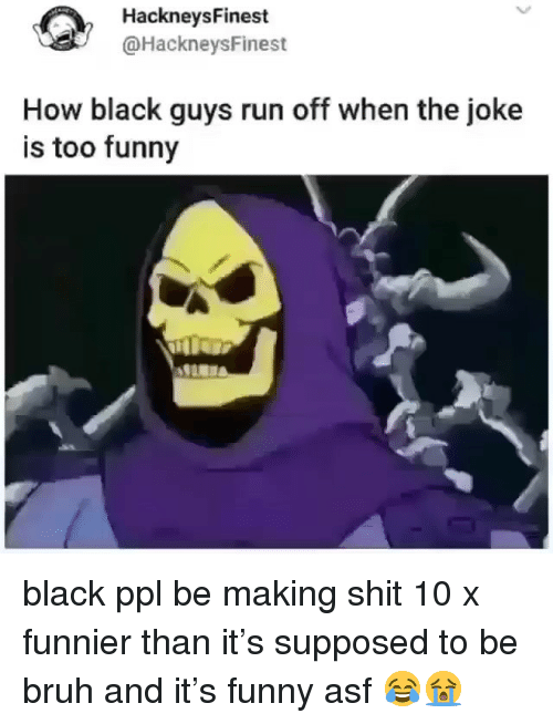 Black Guys: HackneysFinest  @HackneysFinest  How black guys run off when the joke  is too funny black ppl be making shit 10 x funnier than it's supposed to be bruh and it's funny asf 😂😭