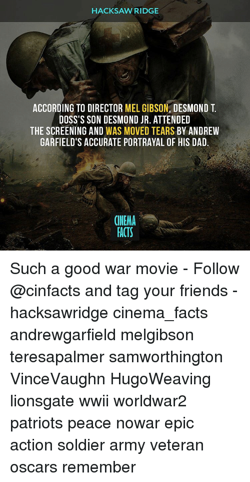 Mel Gibson: HACKSAW RIDGE  ACCORDING TO DIRECTOR  MEL GIBSON  DESMOND T  DOSS'S SON DESMOND JR. ATTENDED  THE SCREENING AND  WAS MOVED TEARS BY ANDREW  GARFIELD'S ACCURATE PORTRAYAL OF HIS DAD.  CINEMA  FACTS Such a good war movie - Follow @cinfacts and tag your friends - hacksawridge cinema_facts andrewgarfield melgibson teresapalmer samworthington VinceVaughn HugoWeaving lionsgate wwii worldwar2 patriots peace nowar epic action soldier army veteran oscars remember
