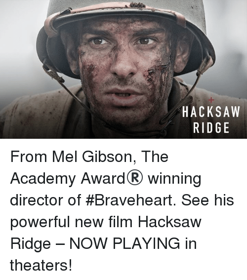 Mel Gibson: HACKSAW  RIDGE  AE  SG  KD  Cl  AR From Mel Gibson, The Academy Award® winning director of #Braveheart. See his powerful new film Hacksaw Ridge – NOW PLAYING in theaters!