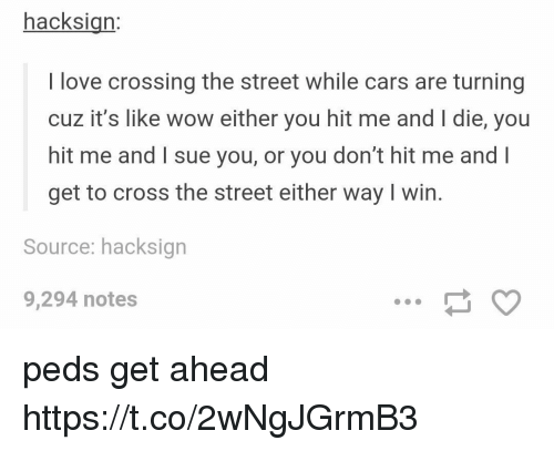 Peds: hacksign:  I love crossing the street while cars are turning  cuz it's like wow either you hit me and I die, you  hit me and I sue you, or you don't hit me and l  get to cross the street either way I win.  Source: hacksign  9,294 notes peds get ahead https://t.co/2wNgJGrmB3