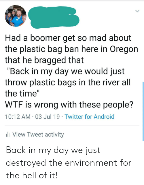 """plastic bag: Had a boomer get so mad about  the plastic bag ban here in Oregon  that he bragged that  """"Back in my day we would just  throw plastic bags in the river all  the time""""  WTF is wrong with these people?  10:12 AM 03 Jul 19 Twitter for Android  iView Tweet activity Back in my day we just destroyed the environment for the hell of it!"""