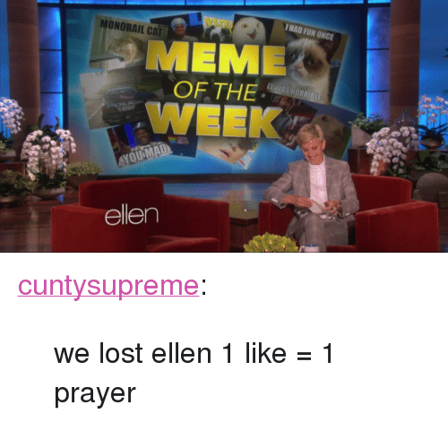 "meme: HAD FUN ONCE  MONORAIL CAT  MEME  OF THE  WEEK  IS HORRIBLE  ellen <p><a class=""tumblr_blog"" href=""http://cuntysupreme.tumblr.com/post/83465642110/we-lost-ellen-1-like-1-prayer"">cuntysupreme</a>:</p> <blockquote> <p>we lost ellen 1 like = 1 prayer</p> </blockquote>"