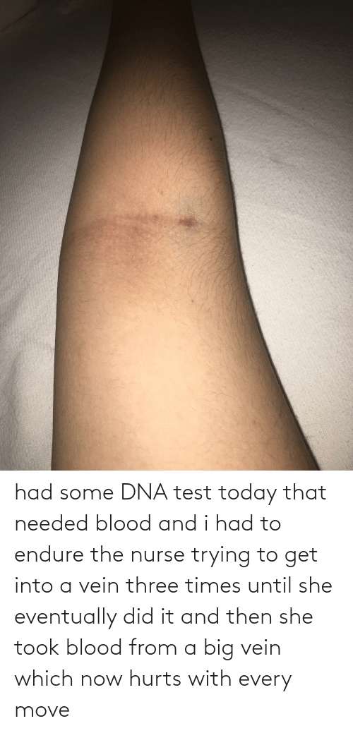 endure: had some DNA test today that needed blood and i had to endure the nurse trying to get into a vein three times until she eventually did it and then she took blood from a big vein which now hurts with every move
