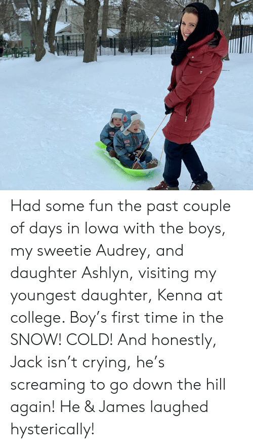 Iowa: Had some fun the past couple of days in Iowa with the boys, my sweetie Audrey, and daughter Ashlyn, visiting my youngest daughter, Kenna at college. Boy's first time in the SNOW! COLD! And honestly, Jack isn't crying, he's screaming to go down the hill again! He & James laughed hysterically!