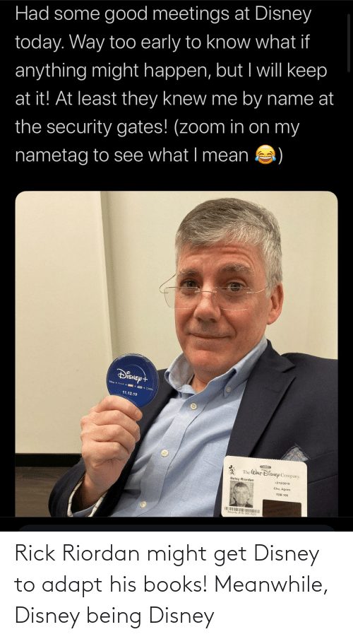 rick riordan: Had some good meetings at Disney  today. Way too early to know what if  anything might happen, but I will keep  at it! At least they knew me by name at  the security gates! (zoom in on my  nametag to see what I mean  DisNept  11.12.19  The WAcr DiENEp Company  Betsy Riordan  12/12/2019  Chu, Agnes  TDB 108  Secunty Rick Riordan might get Disney to adapt his books! Meanwhile, Disney being Disney