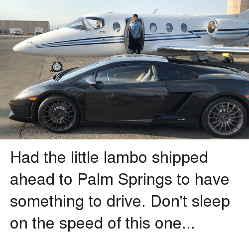 Memes, Drive, and Sleep: Had the little lambo shipped ahead to Palm Springs to have something to drive. Don't sleep on the speed of this one...