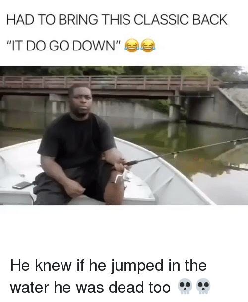 """Funny, Water, and Jumped: HAD TO BRING THIS CLASSIC BACK  """"IT DO GO DOWN"""" 부부 He knew if he jumped in the water he was dead too 💀💀"""
