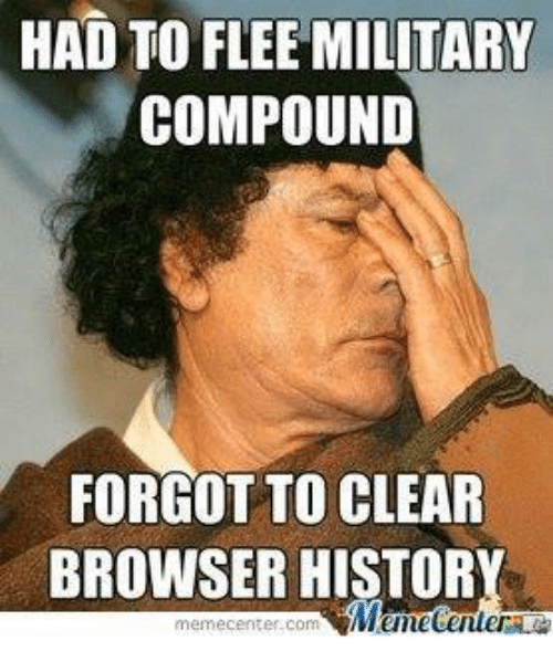 Meme, Memes, and History: HAD TO FLEE MILITARY  COMPOUND  FORGOT TO CLEAR  BROWSER HISTORY  Mumecenter  meme center Com