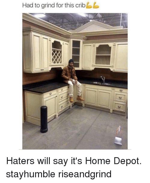 Memes, Home Depot, and 🤖: Had to grind for this crib Haters will say it's Home Depot. stayhumble riseandgrind