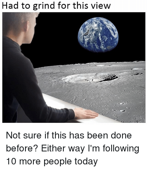 Memes, Today, and Been: Had to grind for this view  IG PolarSaurusRex Not sure if this has been done before? Either way I'm following 10 more people today