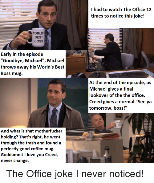 """See Ya Tomorrow: had to watch The Office 1:2  times to notice this joke!  WORLD  BEST  BOSS  Early in the episode  """"Goodbye, Michael"""", Michael  throws away his World's Best  Boss mug.  At the end of the episode, as  Michael gives a final  lookover of the the office,  Creed gives a normal """"See ya  tomorrow, boss!""""  Bos  And what is that motherfucker  holding? That's right, he went  through the trash and found a  perfectly good coffee mug.  Goddamnit I love you Creed,  never change  10"""