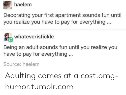 At A Cost: haelem  Decorating your first apartment sounds fun until  you realize you have to pay for everything  whateverisfickle  Being an adult sounds fun until you realize you  have to pay for everything  Source: haelem Adulting comes at a cost.omg-humor.tumblr.com