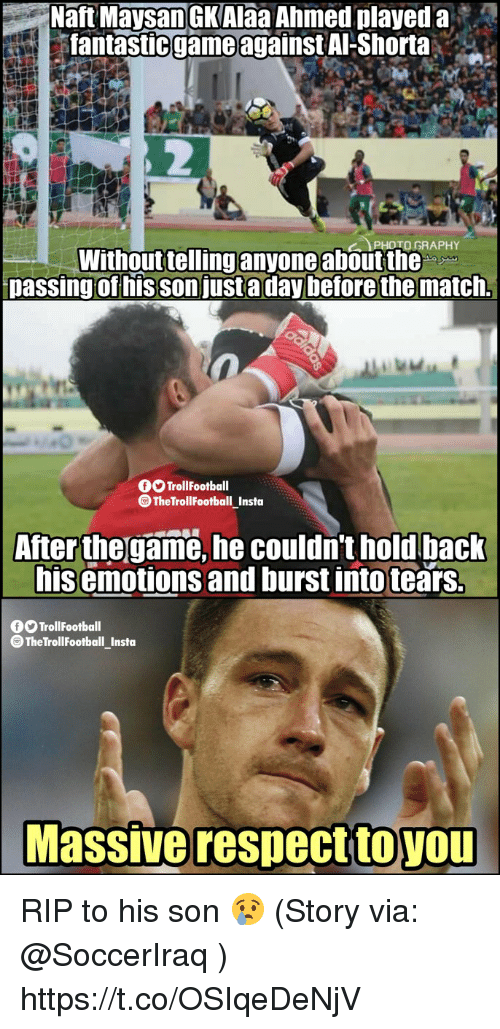 burst into tears: Haft Maysan GKAIaa Ahmed played a  fantastic game against Al-Shorta  ..  PHOTO GRAPHY  Without tellinganyone about the  passing of his son justa day before the match.  O TrollFootball  TheTrollFootball Insta  After the game, he couldn't hold back  his emotions and burst into tears.  O TrollFootball  @TheTrollFootball_Insto  Massive respecttoYOU  toyou RIP to his son 😢  (Story via: @SoccerIraq ) https://t.co/OSIqeDeNjV