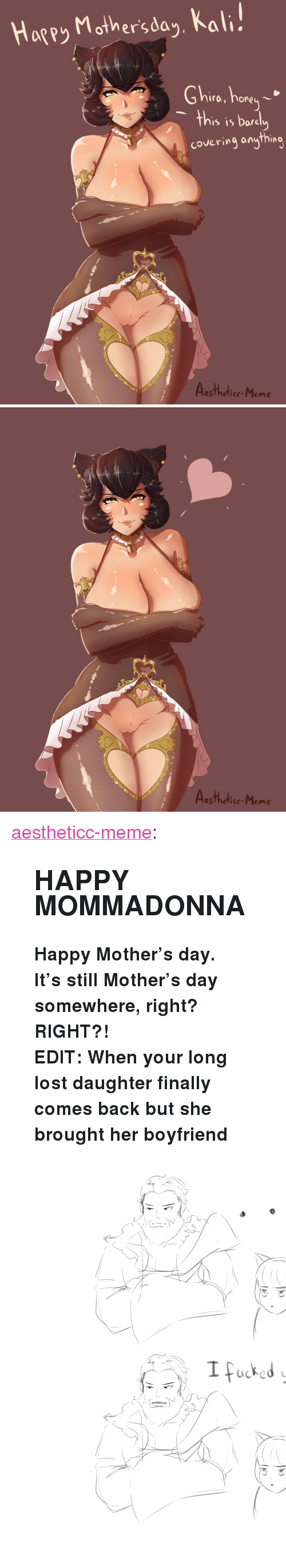 """Hore: Hagey Mother'sda,, Kal  Ghire, hore  's is Dare  covering anything  esTheticc-Meme   Aesthedice-Meme <p><a href=""""https://aestheticc-meme.tumblr.com/post/173897633254/happy-mommadonna-happy-mothers-day-its-still"""" class=""""tumblr_blog"""" target=""""_blank"""">aestheticc-meme</a>:</p>  <blockquote><h2><b>HAPPY MOMMADONNA</b></h2><p><b>Happy Mother's day.</b></p><p><b>It's still Mother's day somewhere, right? RIGHT?!</b></p><p><b>EDIT: When your long lost daughter finally comes back but she brought her boyfriend</b></p><figure class=""""tmblr-full"""" data-orig-height=""""2994"""" data-orig-width=""""2480""""><img src=""""https://78.media.tumblr.com/96786384d4e49eb02ee01438d2ad255e/tumblr_inline_p8qdxsGKwz1sdoznj_540.png"""" data-orig-height=""""2994"""" data-orig-width=""""2480""""/></figure></blockquote>"""