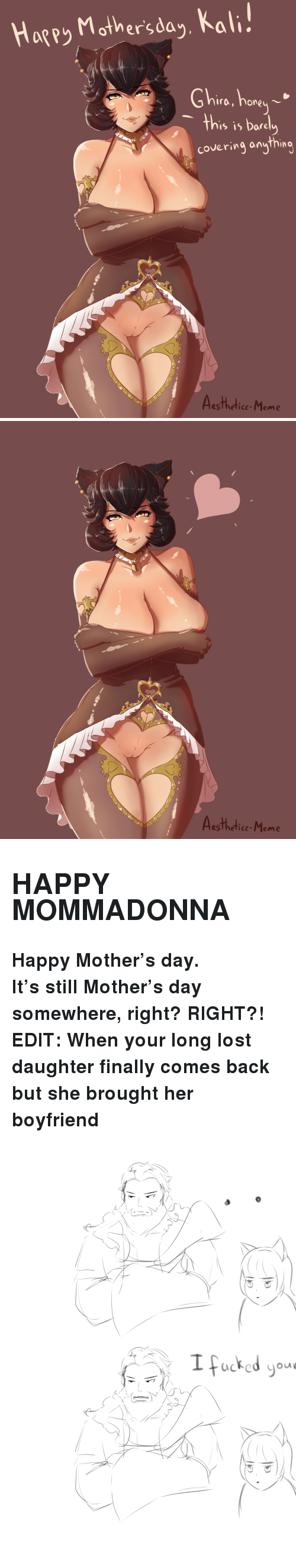 """Hore: Hagey Mother'sda,, Kal  Ghire, hore  's is Dare  covering anything  esTheticc-Meme   Aesthedice-Meme <h2><b>HAPPY MOMMADONNA</b></h2><p><b>Happy Mother's day.</b></p><p><b>It's still Mother's day somewhere, right? RIGHT?!</b></p><p><b>EDIT: When your long lost daughter finally comes back but she brought her boyfriend</b></p><figure class=""""tmblr-full"""" data-orig-height=""""2994"""" data-orig-width=""""2480""""><img src=""""https://78.media.tumblr.com/96786384d4e49eb02ee01438d2ad255e/tumblr_inline_p8qdxsGKwz1sdoznj_540.png"""" data-orig-height=""""2994"""" data-orig-width=""""2480""""/></figure>"""
