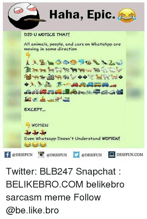 Epicness: Haha, Epic.  DID U NOTICE THAT!  All animals, people, and cars on WhatsApp are  moving in same direction  EXCEPT...  WOMEN  Even Whatsapp Doesn't Understand WOMEN!  困@DESIFUN 증@DESIFUN口@DESIFUN-DESIFUN.COM Twitter: BLB247 Snapchat : BELIKEBRO.COM belikebro sarcasm meme Follow @be.like.bro