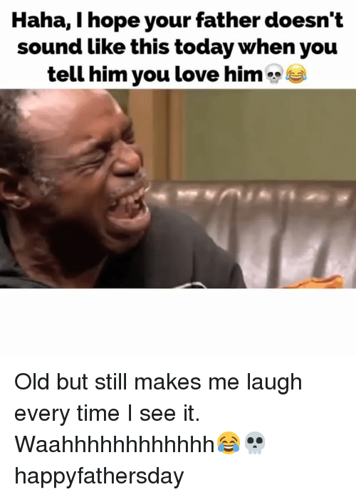 Love, Memes, and Time: Haha, I hope your father doesn't  sound like this today when you  tell him you love him Old but still makes me laugh every time I see it. Waahhhhhhhhhhhh😂💀 happyfathersday