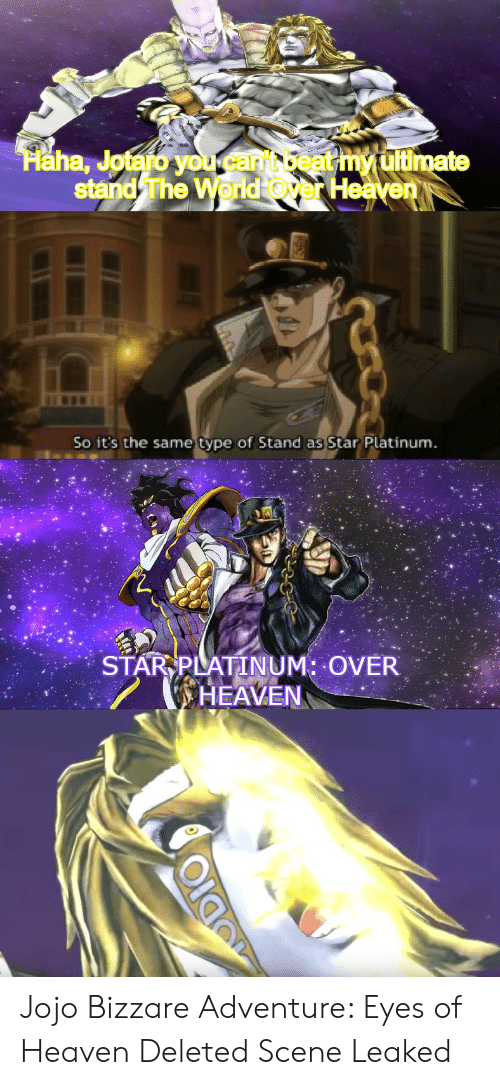 odio: Haha, Jotaro you.cant beat my ultimate  stand The World Over Heaven  So it's the same type of Stand as Star Platinum.  STAR PLATINUM: OVER  HEAVEN  ODIO Jojo Bizzare Adventure: Eyes of Heaven Deleted Scene Leaked