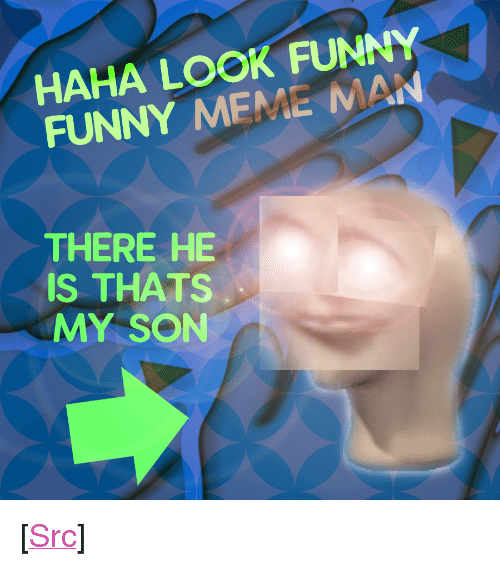 """Thats My Son: HAHA LOOK FUNNY  FUNNY MEME MAN  THERE HE  IS THATS  MY SON <p>[<a href=""""https://www.reddit.com/r/surrealmemes/comments/7lbgj2/my_boy_is_right_here/"""">Src</a>]</p>"""
