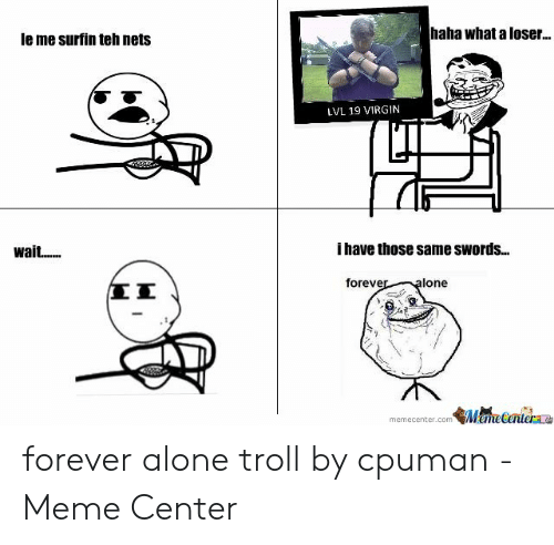 Forever Alone Rage Face: haha what aloser..  le me surfin teh nets  LVL 19 VIRGIN  i have those same swords...  foreve  lone  飢点ecentem  memecenter.com forever alone troll by cpuman - Meme Center